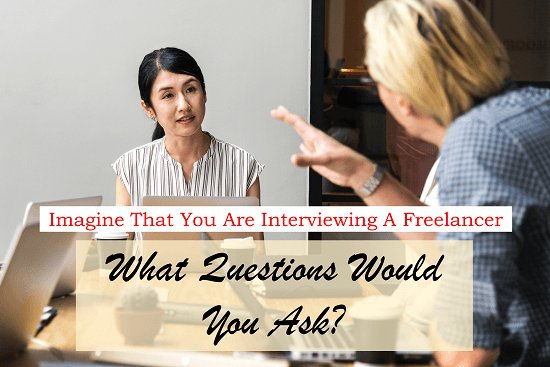 Imagine That You Are Interviewing A Freelancer – What Questions Would You Ask?