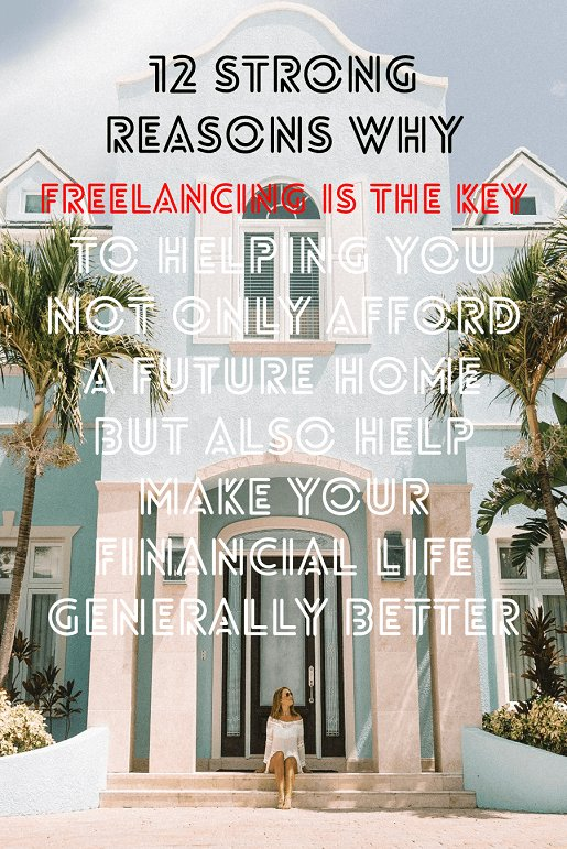 12 strong reasons why freelancing is the key to helping you not only afford a future home but also help make your financial life generally better